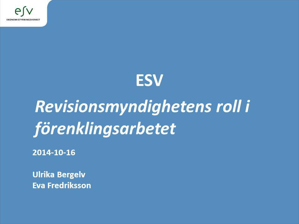 ESV Revisionsmyndighetens roll i förenklingsarbetet 2014-10-16 Ulrika Bergelv Eva Fredriksson