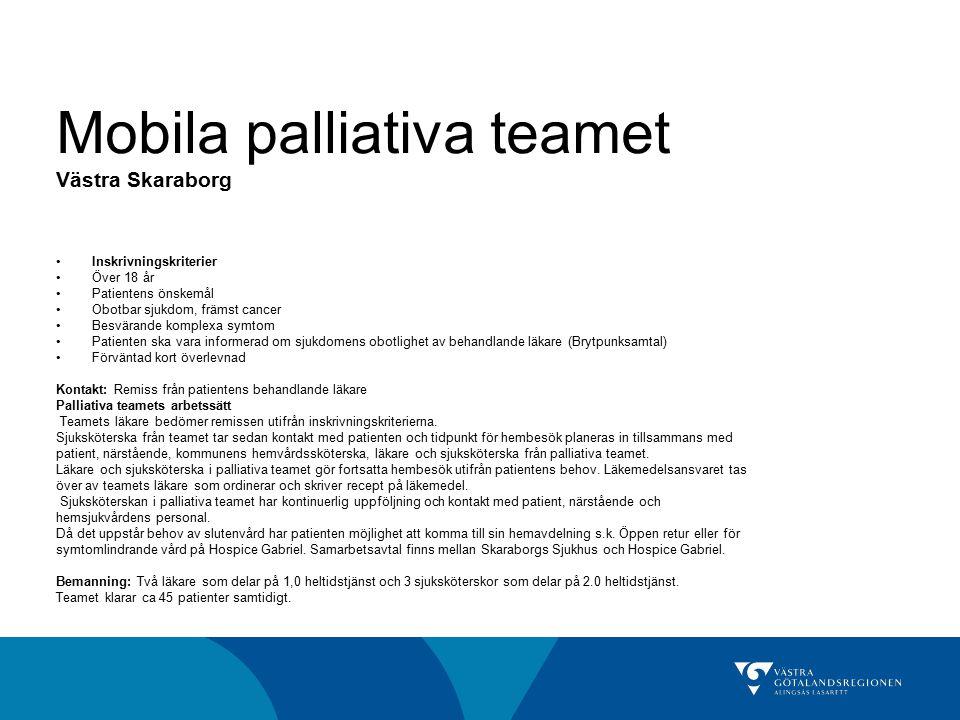 Mobila palliativa teamet Västra Skaraborg Inskrivningskriterier Över 18 år Patientens önskemål Obotbar sjukdom, främst cancer Besvärande komplexa symt