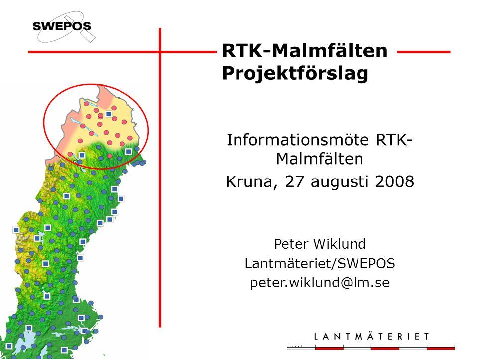 RTK-Malmfälten Projektförslag Informationsmöte RTK- Malmfälten Kruna, 27 augusti 2008 Peter Wiklund Lantmäteriet/SWEPOS peter.wiklund@lm.se