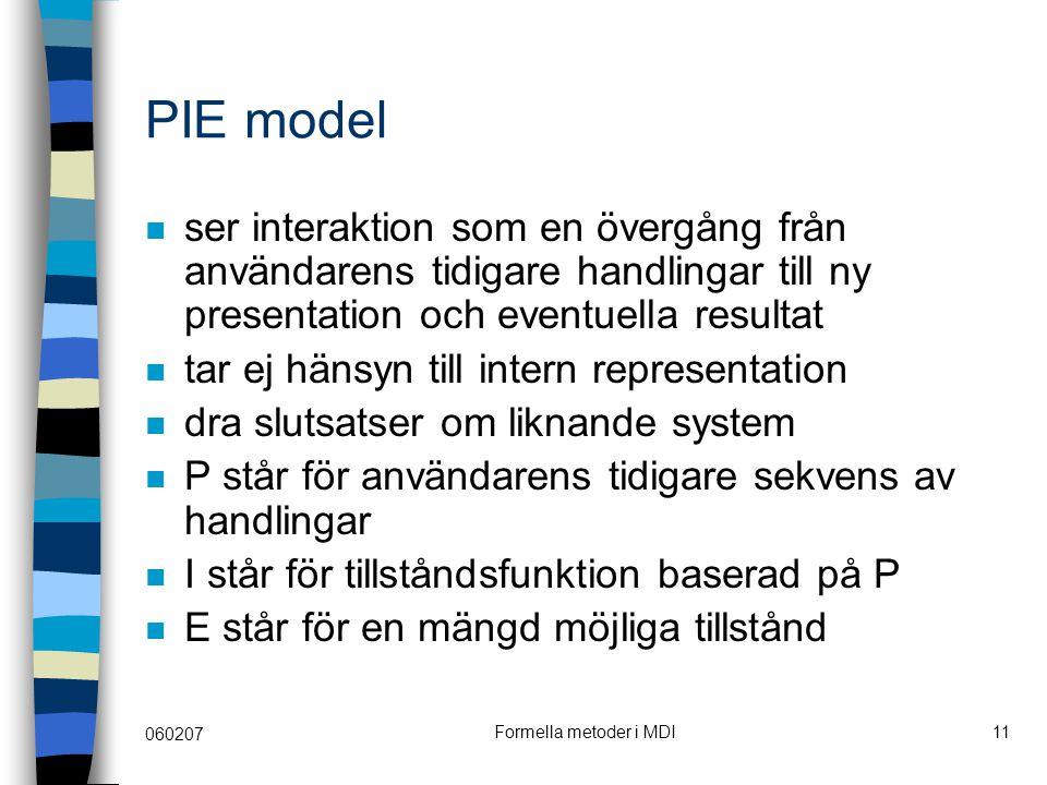060207 Formella metoder i MDI11 PIE model ser interaktion som en övergång från användarens tidigare handlingar till ny presentation och eventuella resultat tar ej hänsyn till intern representation dra slutsatser om liknande system P står för användarens tidigare sekvens av handlingar I står för tillståndsfunktion baserad på P E står för en mängd möjliga tillstånd