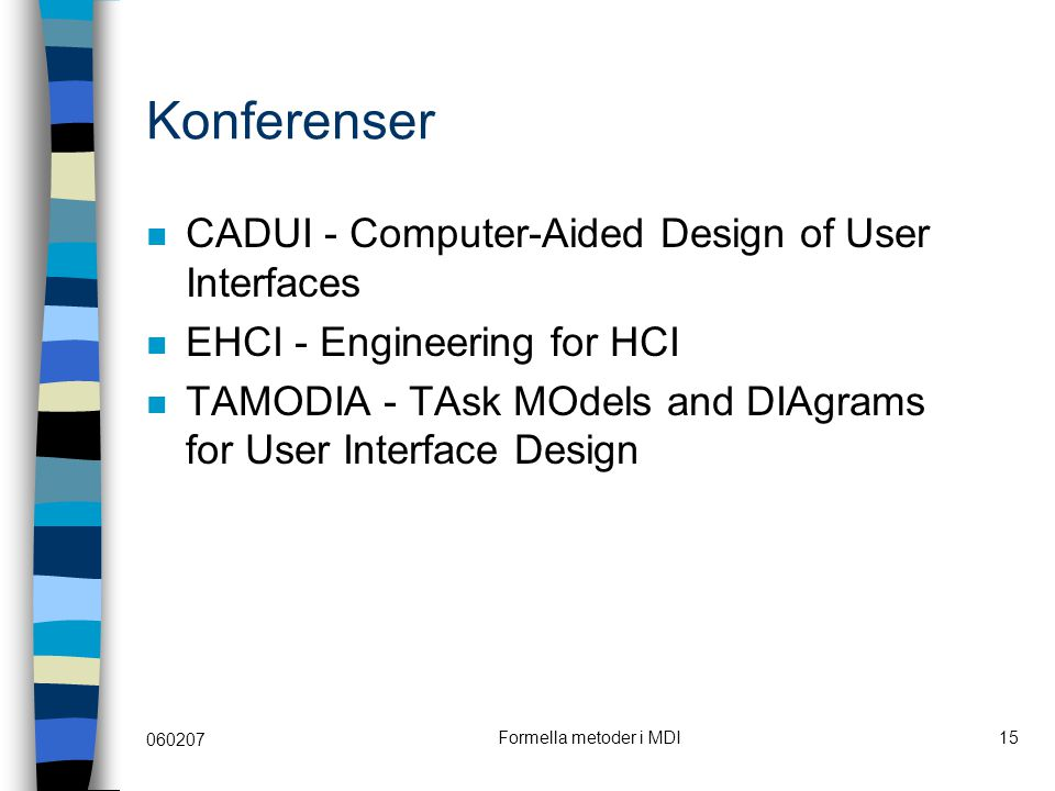 060207 Formella metoder i MDI15 Konferenser CADUI - Computer-Aided Design of User Interfaces EHCI - Engineering for HCI TAMODIA - TAsk MOdels and DIAgrams for User Interface Design