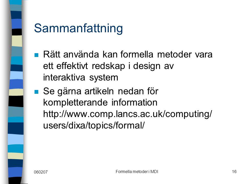 060207 Formella metoder i MDI16 Sammanfattning Rätt använda kan formella metoder vara ett effektivt redskap i design av interaktiva system Se gärna artikeln nedan för kompletterande information http://www.comp.lancs.ac.uk/computing/ users/dixa/topics/formal/