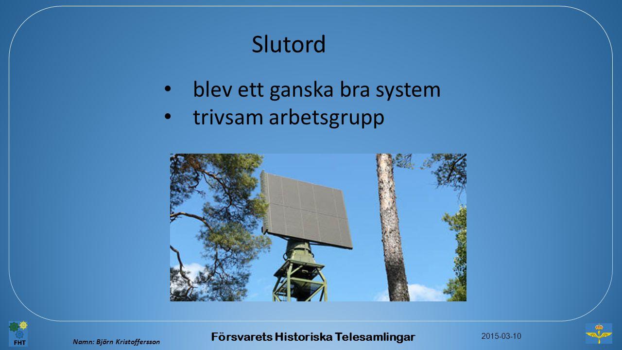 Namn: Björn Kristoffersson 2015-03-10 Försvarets Historiska Telesamlingar Slutord blev ett ganska bra system trivsam arbetsgrupp