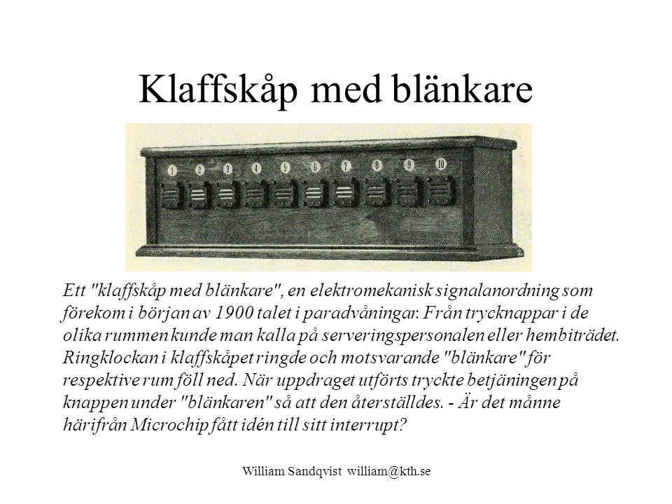 William Sandqvist william@kth.se Klaffskåp med blänkare Ett klaffskåp med blänkare , en elektromekanisk signalanordning som förekom i början av 1900 talet i paradvåningar.
