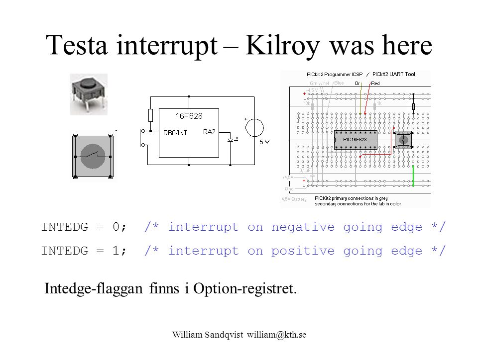 William Sandqvist william@kth.se Testa interrupt – Kilroy was here INTEDG = 0; /* interrupt on negative going edge */ INTEDG = 1; /* interrupt on positive going edge */ Intedge-flaggan finns i Option-registret.
