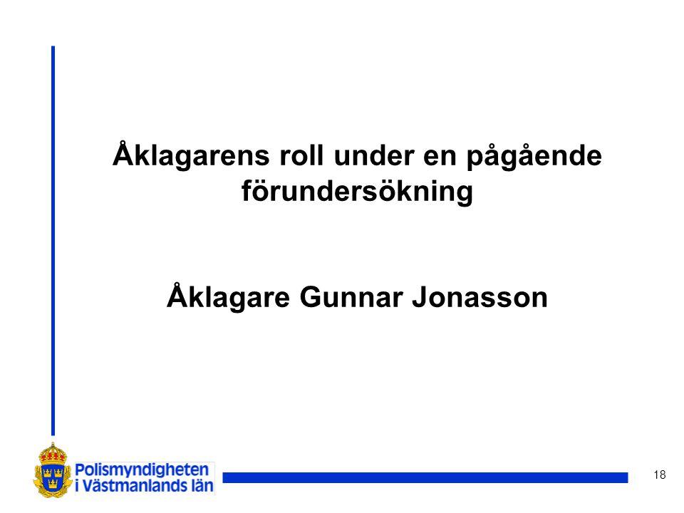18 Åklagarens roll under en pågående förundersökning Åklagare Gunnar Jonasson