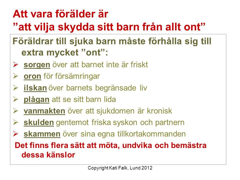 """Copyright Kati Falk, Lund 2012 Att vara förälder är """"att vilja skydda sitt barn från allt ont"""" Föräldrar till sjuka barn måste förhålla sig till extra"""