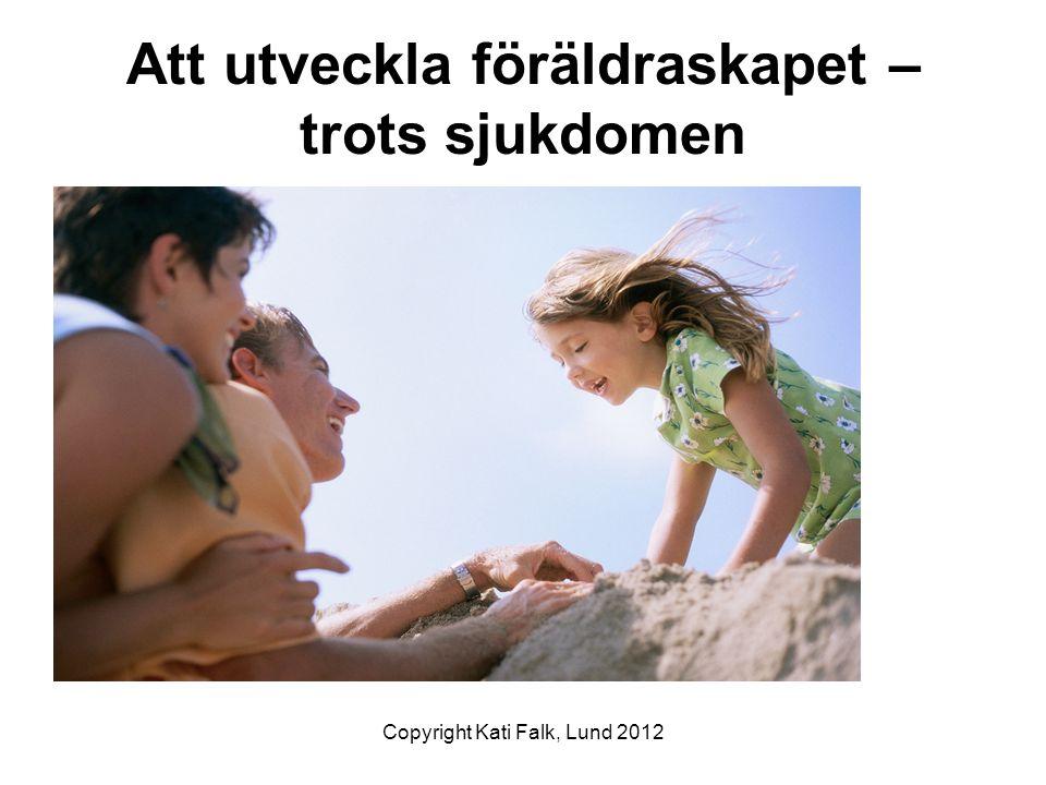 Copyright: Kati Falk, Lund 2012 Att leva med kronisk sjukdom är att leva med kronisk ovisshet När barnet utvecklas eller sjukdomen försämras/ förbättras krävs flexibilitet och ändrade strategier