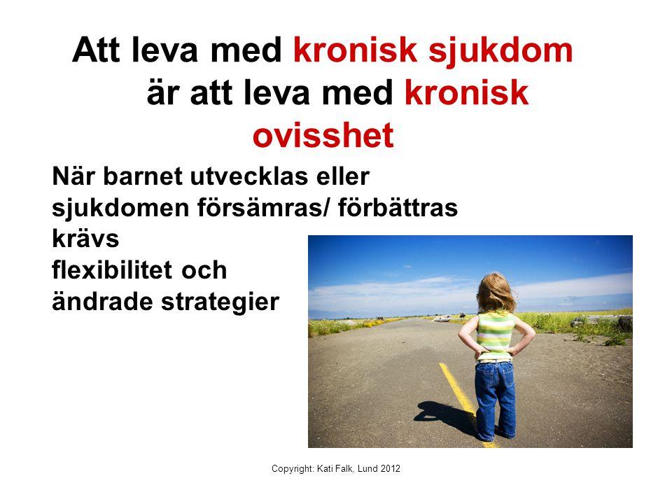 Copyright: Kati Falk, Lund 2012 Att leva med kronisk sjukdom är att leva med kronisk ovisshet När barnet utvecklas eller sjukdomen försämras/ förbättr