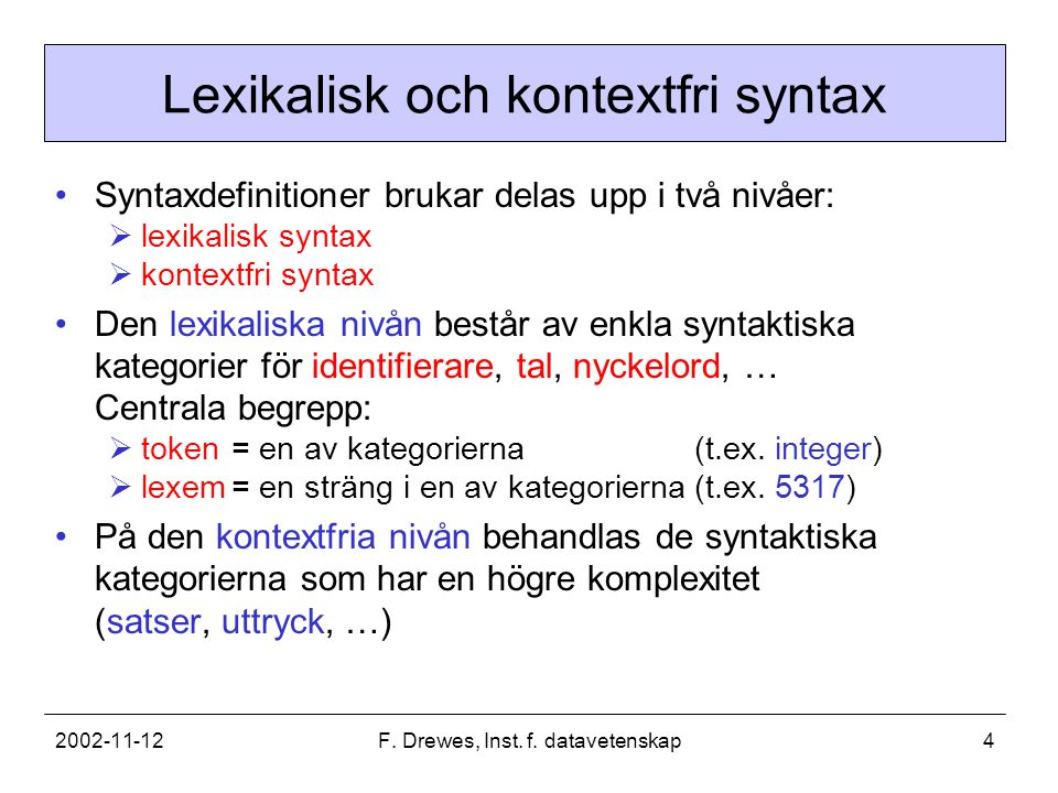 2002-11-12F. Drewes, Inst. f. datavetenskap4 Lexikalisk och kontextfri syntax Syntaxdefinitioner brukar delas upp i två nivåer:  lexikalisk syntax 