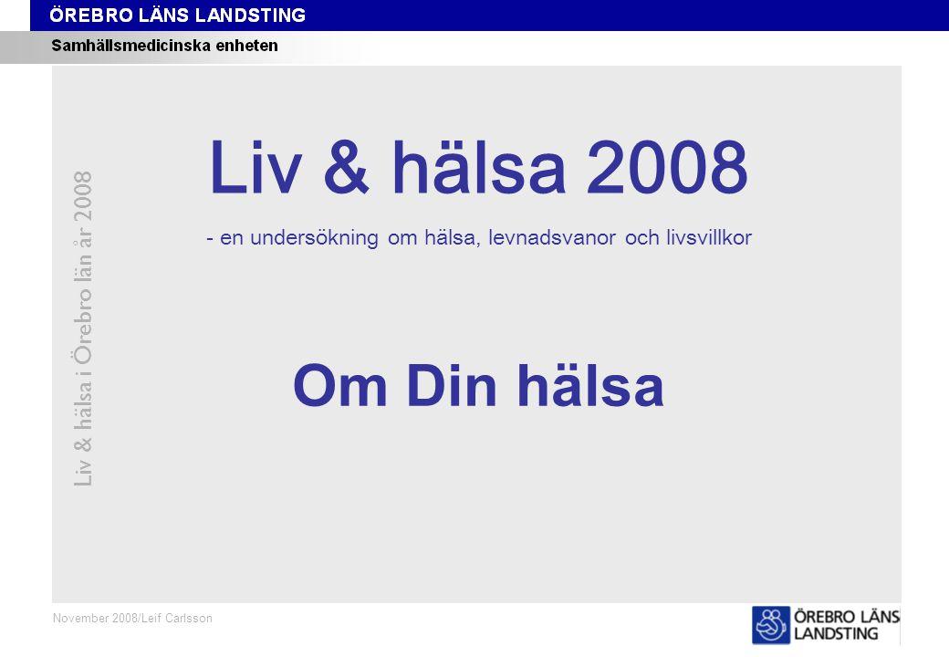 Kapitel 1 Liv & hälsa i Örebro län år 2008 November 2008/Leif Carlsson Om Din hälsa Liv & hälsa 2008 - en undersökning om hälsa, levnadsvanor och livsvillkor