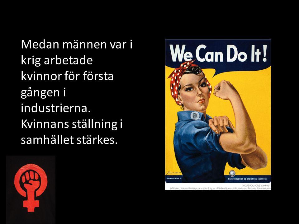 Medan männen var i krig arbetade kvinnor för första gången i industrierna. Kvinnans ställning i samhället stärkes.
