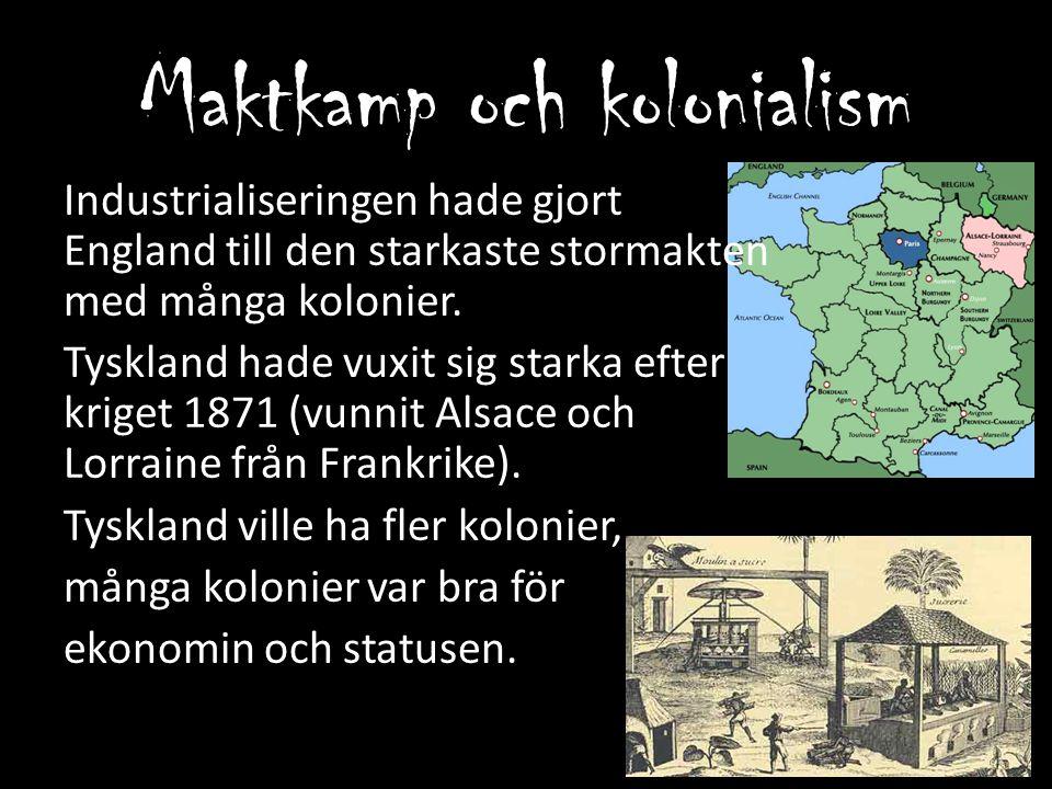 Maktkamp och kolonialism Industrialiseringen hade gjort England till den starkaste stormakten med många kolonier. Tyskland hade vuxit sig starka efter