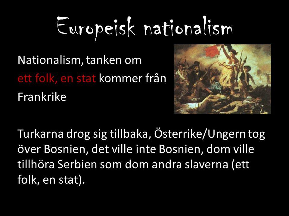 Europeisk nationalism Nationalism, tanken om ett folk, en stat kommer från Frankrike Turkarna drog sig tillbaka, Österrike/Ungern tog över Bosnien, de