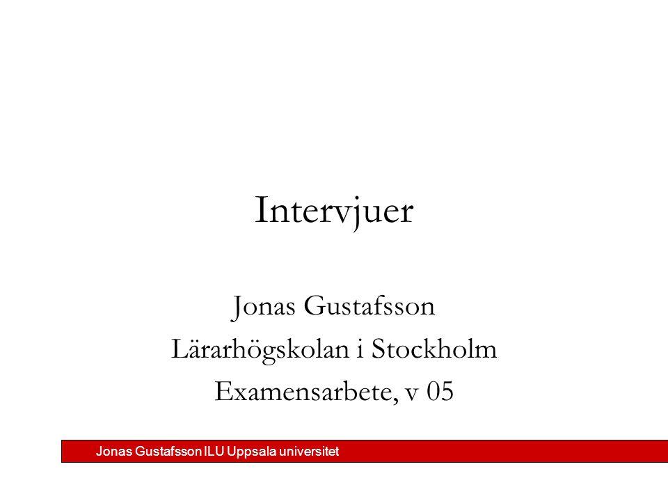 Jonas Gustafsson ILU Uppsala universitet Intervjuer Jonas Gustafsson Lärarhögskolan i Stockholm Examensarbete, v 05