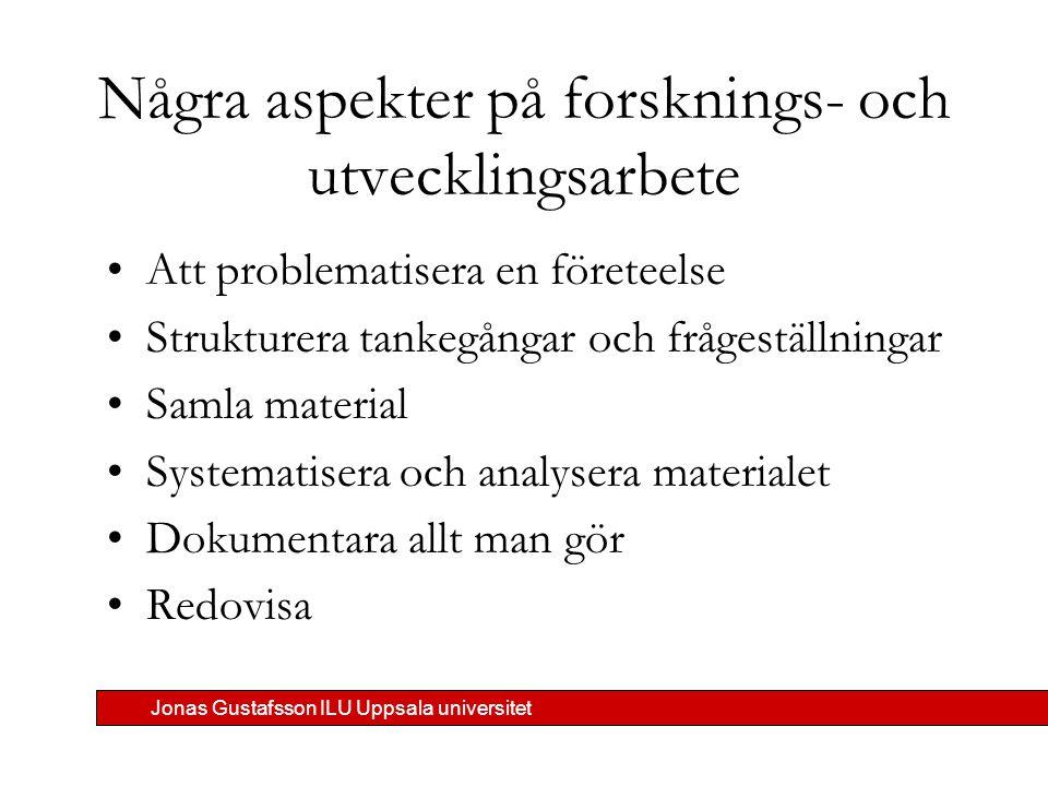 Jonas Gustafsson ILU Uppsala universitet Några aspekter på forsknings- och utvecklingsarbete Att problematisera en företeelse Strukturera tankegångar