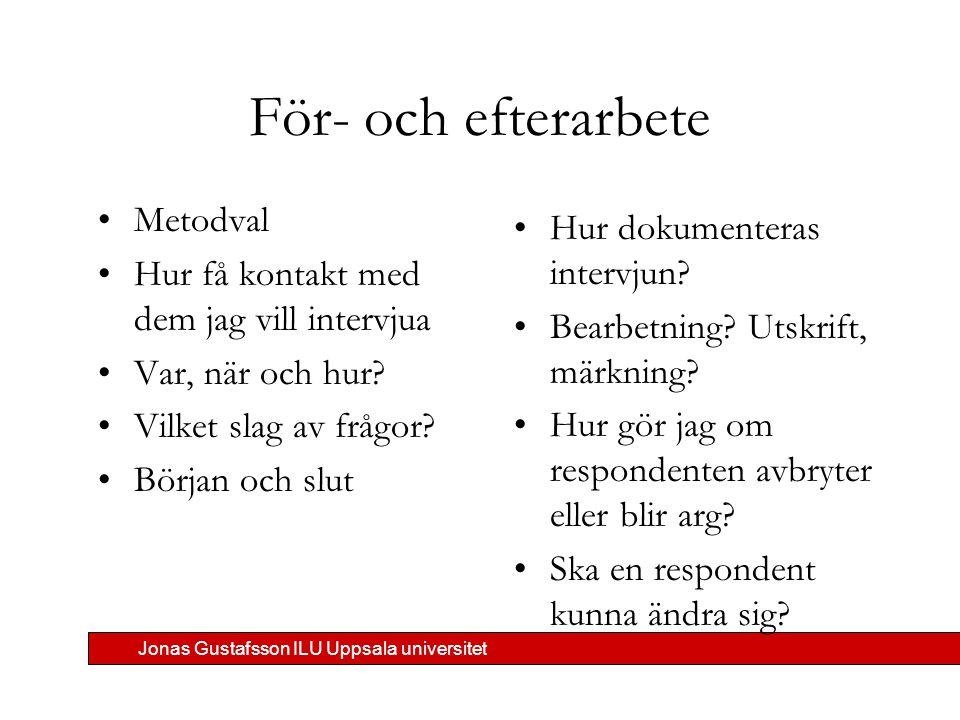 Jonas Gustafsson ILU Uppsala universitet För- och efterarbete Metodval Hur få kontakt med dem jag vill intervjua Var, när och hur? Vilket slag av fråg