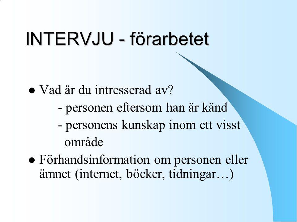 INTERVJU - förarbetet Vad är du intresserad av? - personen eftersom han är känd - personens kunskap inom ett visst område Förhandsinformation om perso