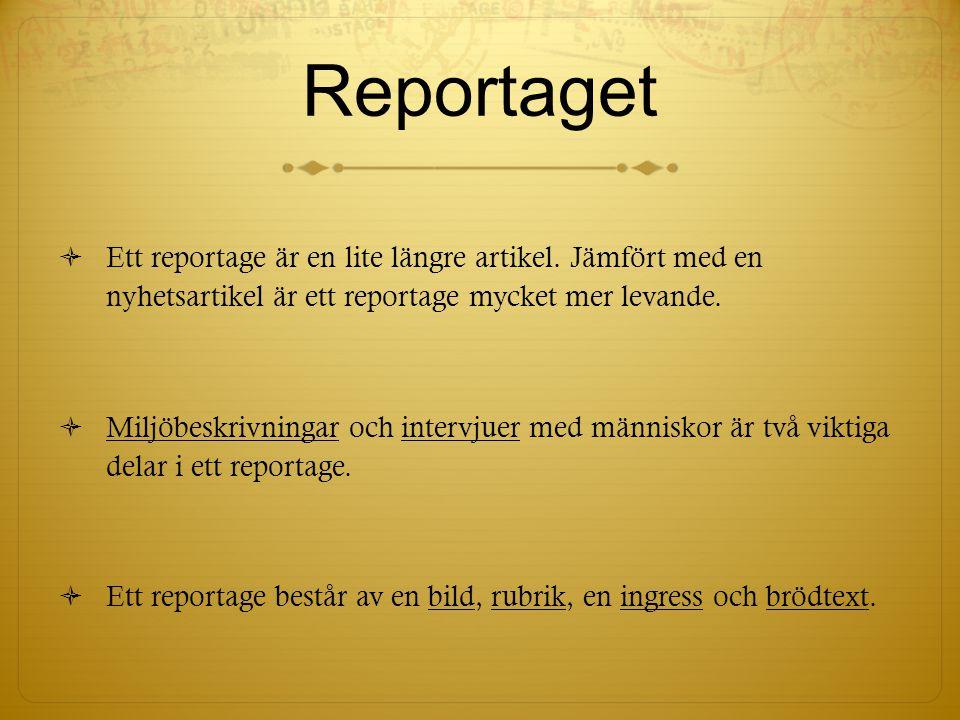 Reportaget  Ett reportage är en lite längre artikel. Jämfört med en nyhetsartikel är ett reportage mycket mer levande.  Miljöbeskrivningar och inter