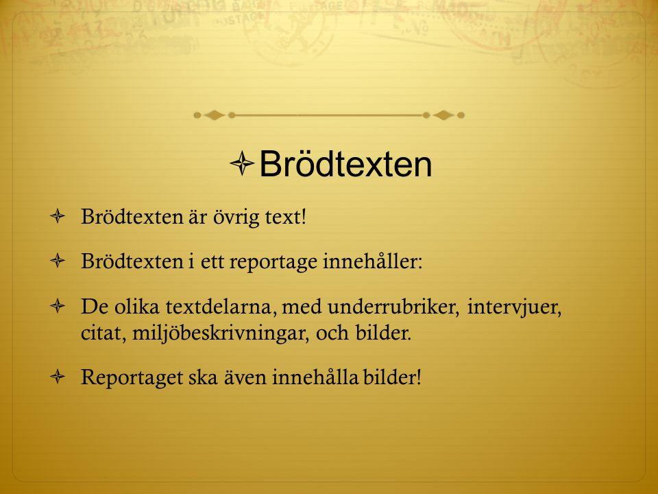  Brödtexten  Brödtexten är övrig text!  Brödtexten i ett reportage innehåller:  De olika textdelarna, med underrubriker, intervjuer, citat, miljöb