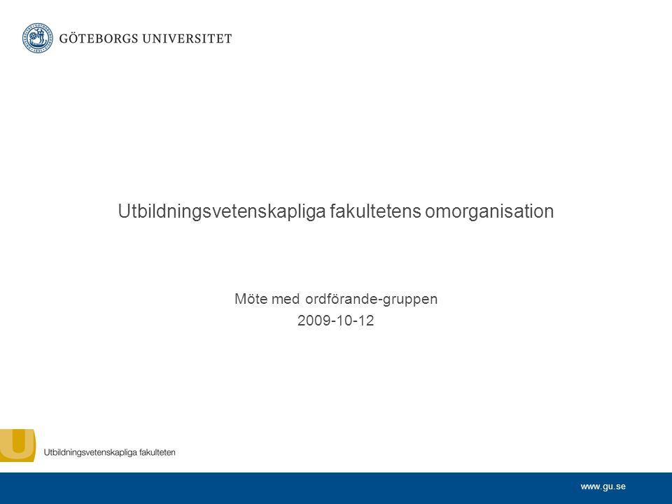 www.gu.se Utbildningsvetenskapliga fakultetens omorganisation Möte med ordförande-gruppen 2009-10-12