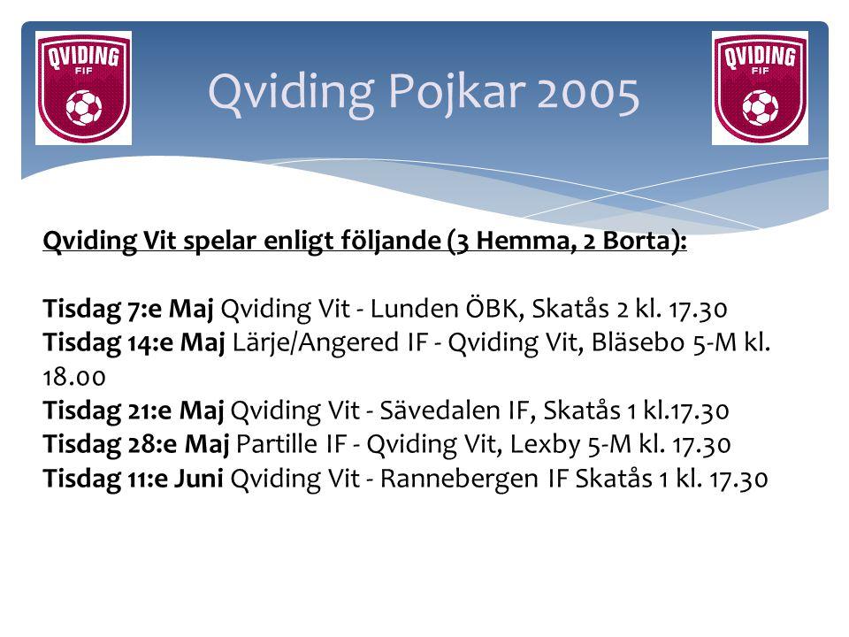 Qviding Pojkar 2005 Qviding Vit spelar enligt följande (3 Hemma, 2 Borta): Tisdag 7:e Maj Qviding Vit - Lunden ÖBK, Skatås 2 kl. 17.30 Tisdag 14:e Maj