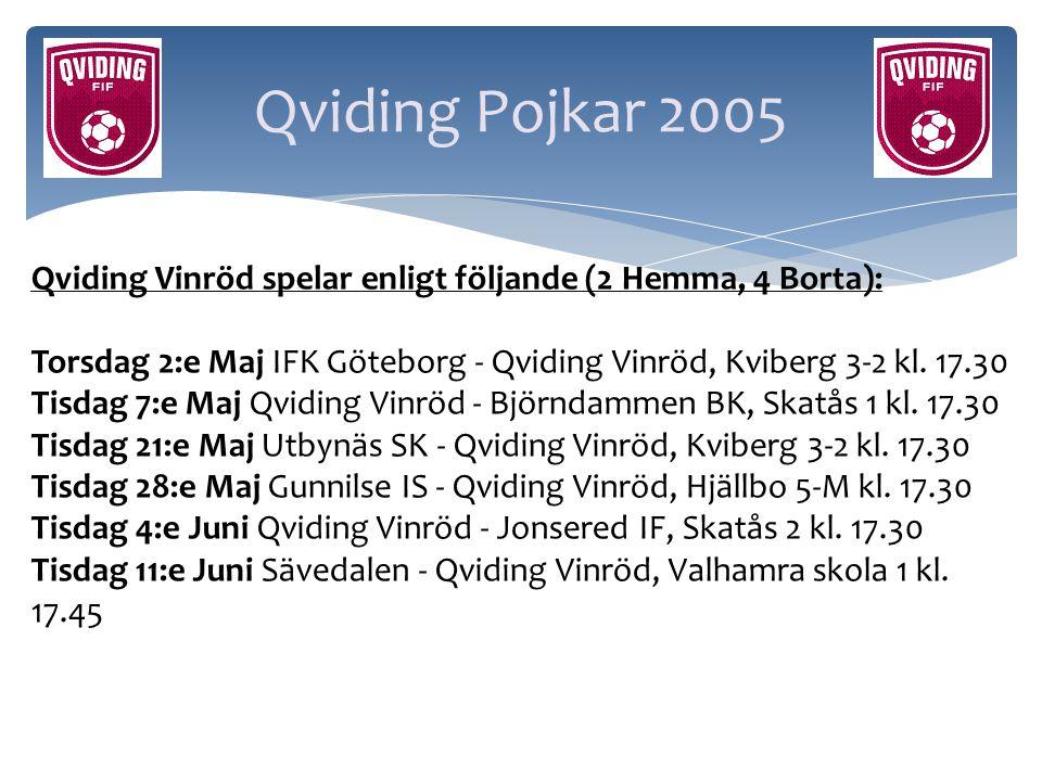 Qviding Pojkar 2005 Qviding Vinröd spelar enligt följande (2 Hemma, 4 Borta): Torsdag 2:e Maj IFK Göteborg - Qviding Vinröd, Kviberg 3-2 kl. 17.30 Tis
