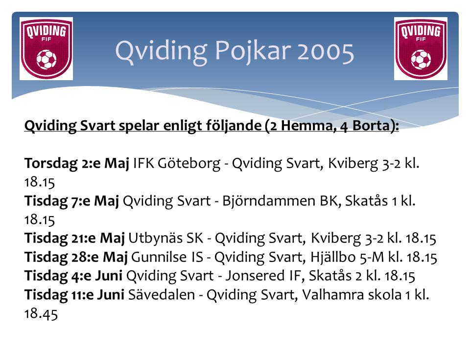 Qviding Pojkar 2005 Qviding Svart spelar enligt följande (2 Hemma, 4 Borta): Torsdag 2:e Maj IFK Göteborg - Qviding Svart, Kviberg 3-2 kl. 18.15 Tisda