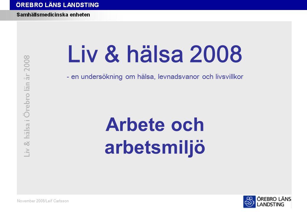 Kapitel 11 Liv & hälsa i Örebro län år 2008 November 2008/Leif Carlsson Arbete och arbetsmiljö Liv & hälsa 2008 - en undersökning om hälsa, levnadsvanor och livsvillkor