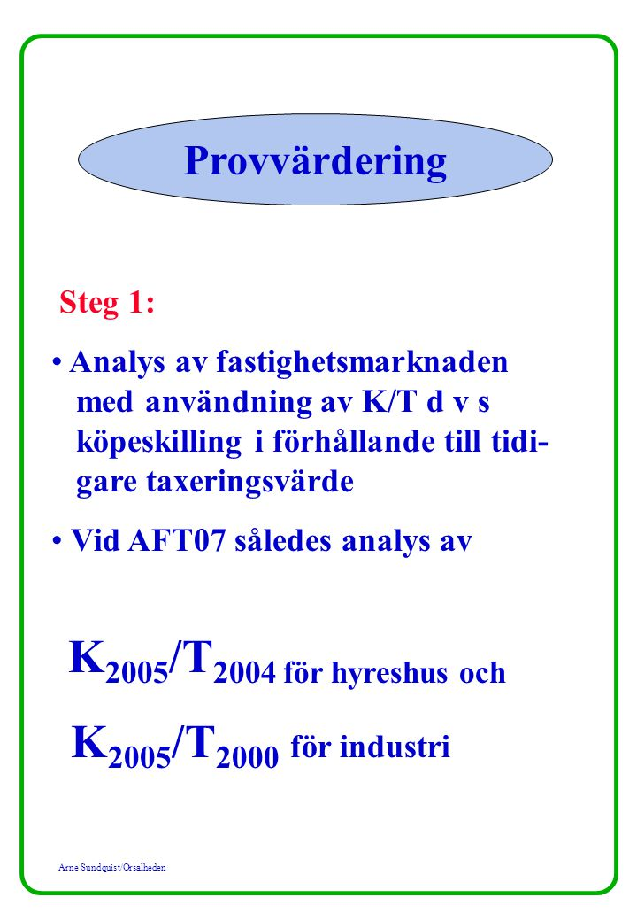 Arne Sundquist/Orsalheden Provvärdering Steg 1: Analys av fastighetsmarknaden med användning av K/T d v s köpeskilling i förhållande till tidi- gare taxeringsvärde Vid AFT07 således analys av K 2005 /T 2004 för hyreshus och K 2005 /T 2000 för industri
