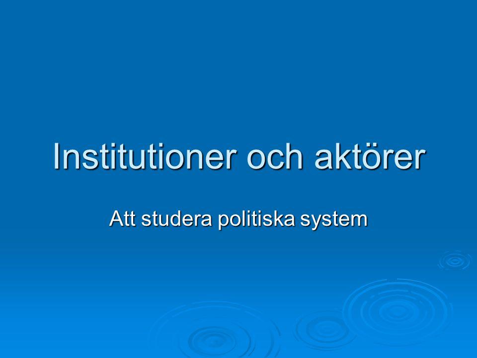 Institutioner och aktörer Att studera politiska system