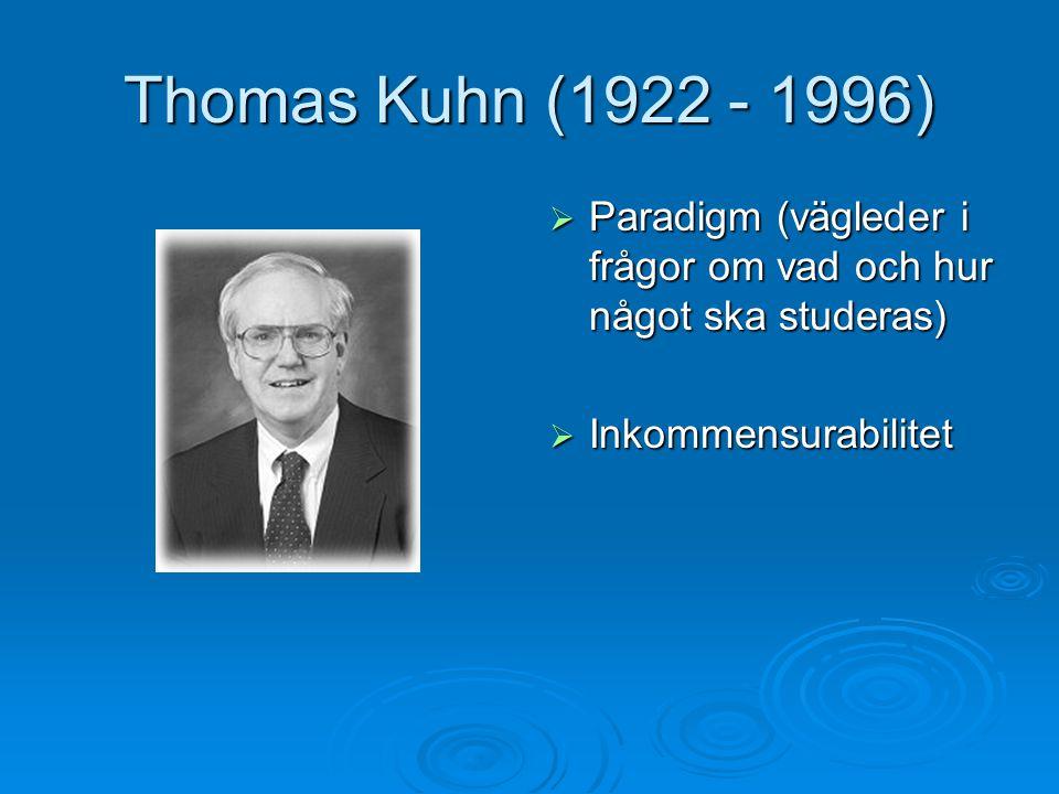 Thomas Kuhn (1922 - 1996)  Paradigm (vägleder i frågor om vad och hur något ska studeras)  Inkommensurabilitet