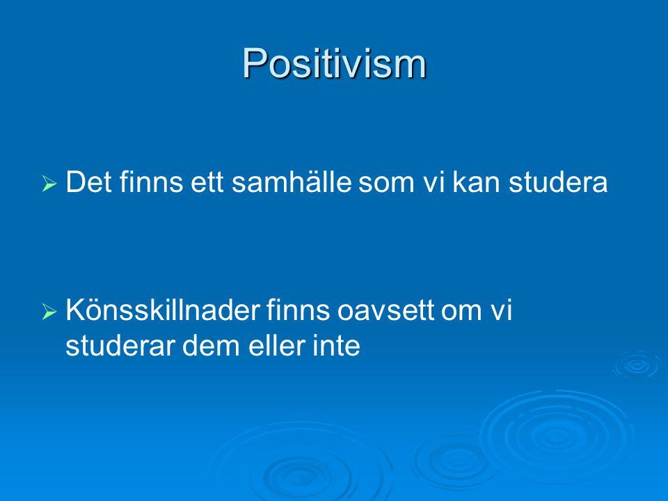 Positivism   Det finns ett samhälle som vi kan studera   Könsskillnader finns oavsett om vi studerar dem eller inte