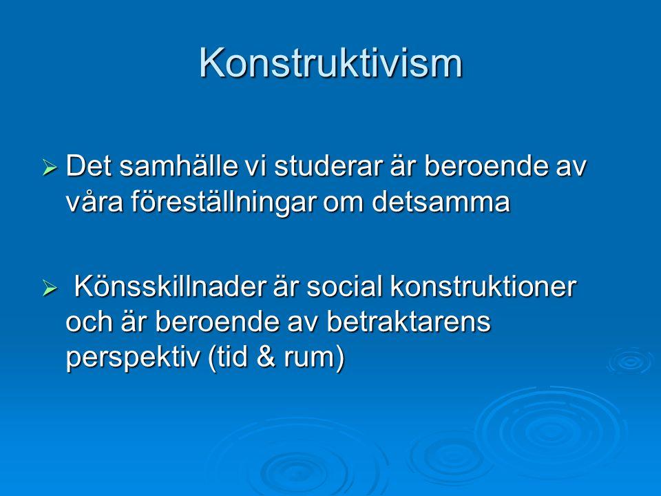 Konstruktivism  Det samhälle vi studerar är beroende av våra föreställningar om detsamma  Könsskillnader är social konstruktioner och är beroende av