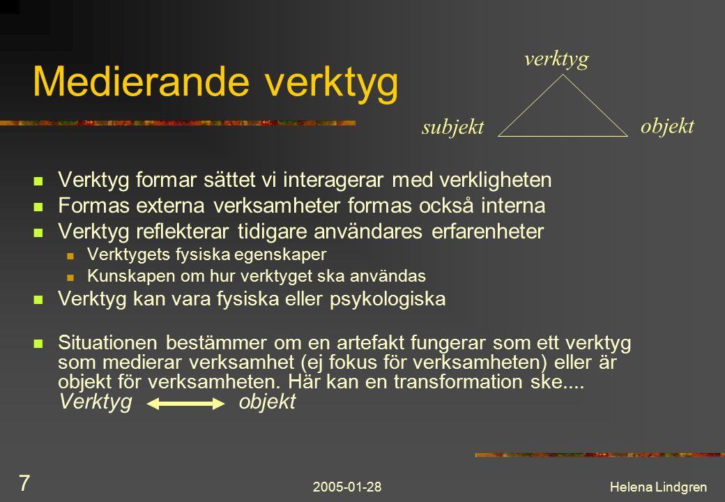 2005-01-28Helena Lindgren 7 Medierande verktyg Verktyg formar sättet vi interagerar med verkligheten Formas externa verksamheter formas också interna Verktyg reflekterar tidigare användares erfarenheter Verktygets fysiska egenskaper Kunskapen om hur verktyget ska användas Verktyg kan vara fysiska eller psykologiska Situationen bestämmer om en artefakt fungerar som ett verktyg som medierar verksamhet (ej fokus för verksamheten) eller är objekt för verksamheten.