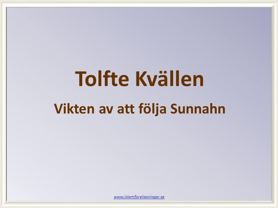 www.islamforelasningar.se Tolfte Kvällen Vikten av att följa Sunnahn