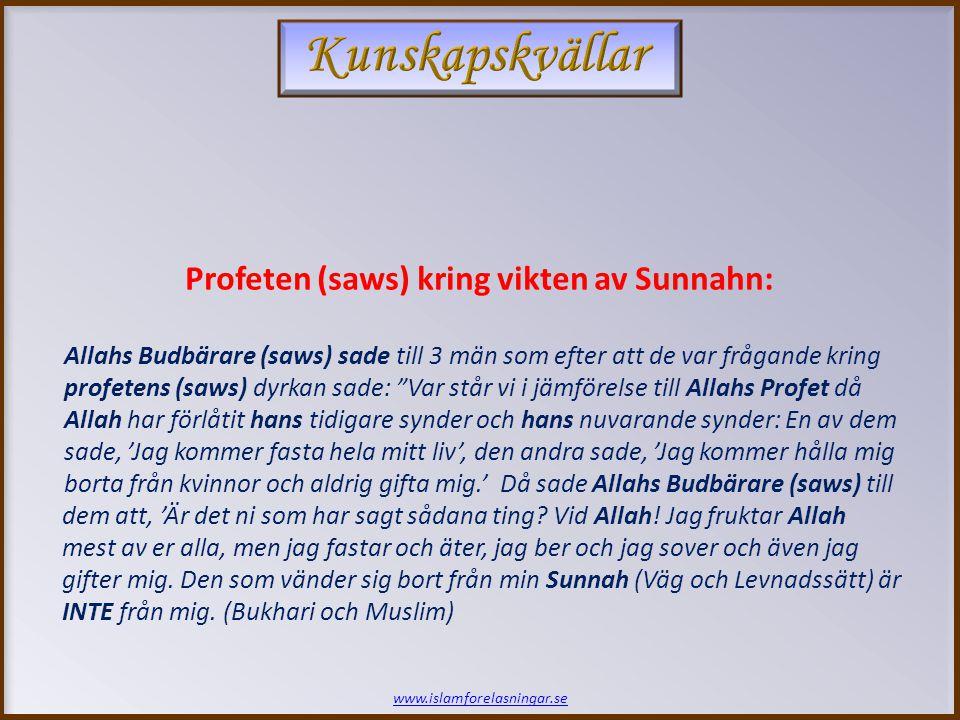 www.islamforelasningar.se Profeten (saws) kring vikten av Sunnahn: Allahs Budbärare (saws) sade till 3 män som efter att de var frågande kring profetens (saws) dyrkan sade: Var står vi i jämförelse till Allahs Profet då Allah har förlåtit hans tidigare synder och hans nuvarande synder: En av dem sade, 'Jag kommer fasta hela mitt liv', den andra sade, 'Jag kommer hålla mig borta från kvinnor och aldrig gifta mig.' Då sade Allahs Budbärare (saws) till dem att, 'Är det ni som har sagt sådana ting.