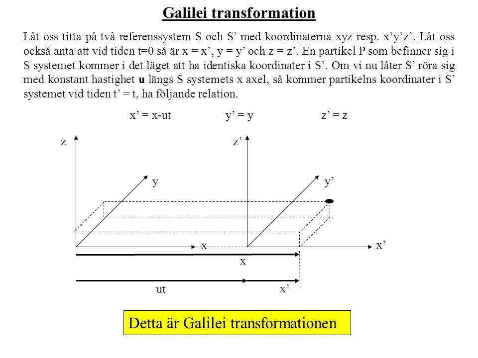 Galilei transformation Låt oss titta på två referenssystem S och S' med koordinaterna xyz resp. x'y'z'. Låt oss också anta att vid tiden t=0 så är x =