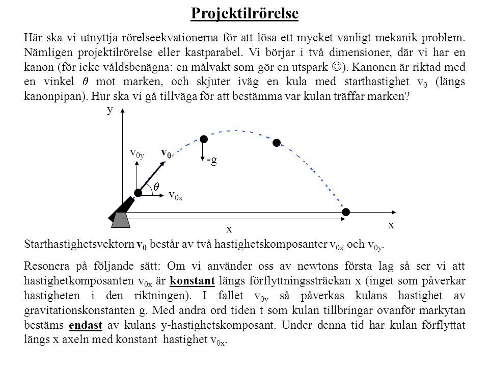 Lösningen x = v 0x t, där t är den tiden som kulan tillbringar ovanpå marken, och kan bestämmas med hjälp av rörelseekvation (3) för y-komposant: y = y 0 + v 0y t + ½a y t 2.