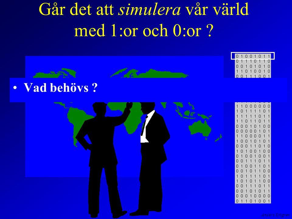 Anders Sjögren Går det att simulera vår värld med 1:or och 0:or ? Vad behövs ?
