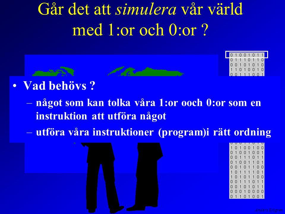 Anders Sjögren Går det att simulera vår värld med 1:or och 0:or ? Vad behövs ? –något som kan tolka våra 1:or ooch 0:or som en instruktion att utföra