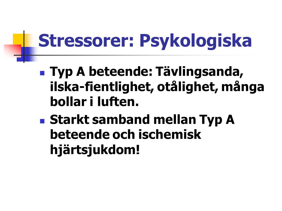 Stressorer: Psykologiska Typ A beteende: Tävlingsanda, ilska-fientlighet, otålighet, många bollar i luften. Starkt samband mellan Typ A beteende och i