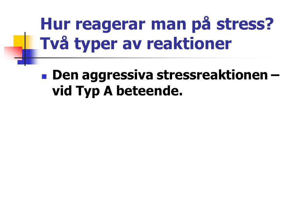 Hur reagerar man på stress? Två typer av reaktioner Den aggressiva stressreaktionen – vid Typ A beteende.