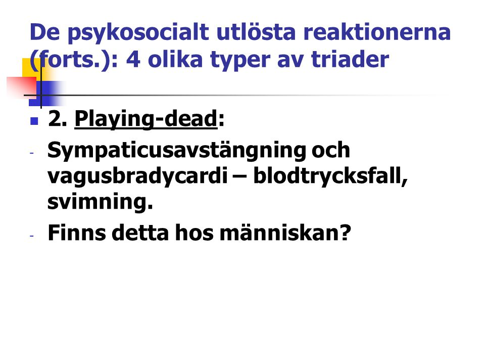 De psykosocialt utlösta reaktionerna (forts.): 4 olika typer av triader 2. Playing-dead: - Sympaticusavstängning och vagusbradycardi – blodtrycksfall,