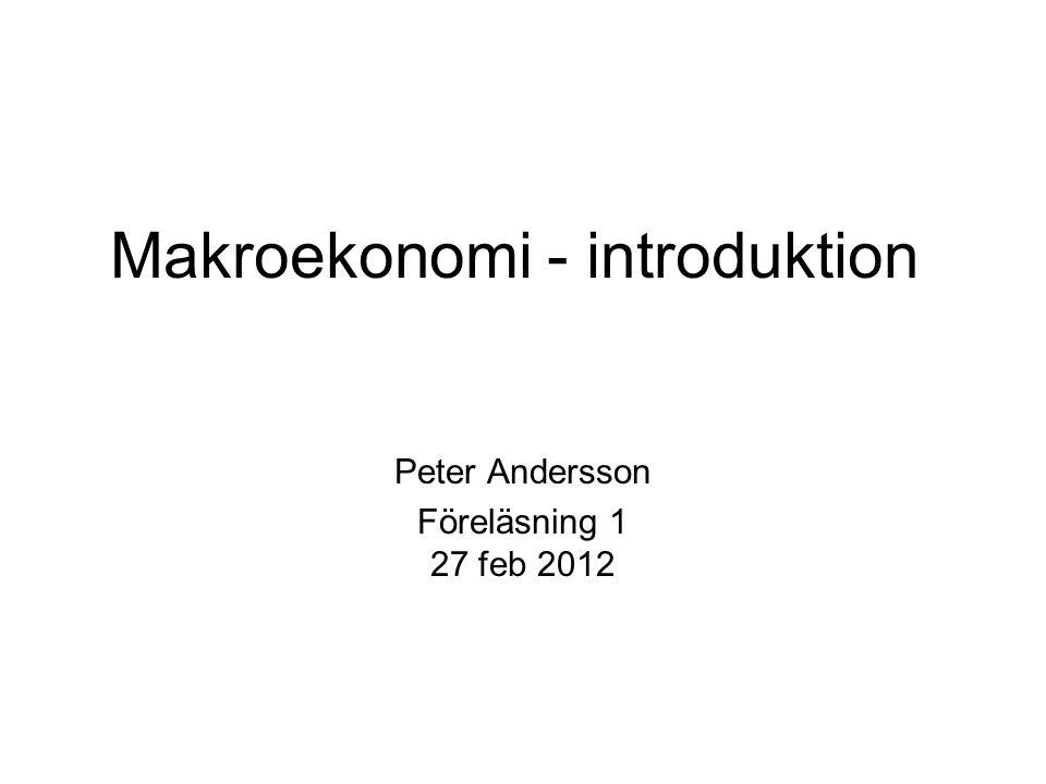 Makroekonomi - introduktion Peter Andersson Föreläsning 1 27 feb 2012