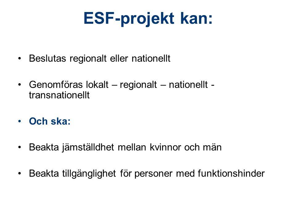 ESF-projekt kan: Beslutas regionalt eller nationellt Genomföras lokalt – regionalt – nationellt - transnationellt Och ska: Beakta jämställdhet mellan kvinnor och män Beakta tillgänglighet för personer med funktionshinder
