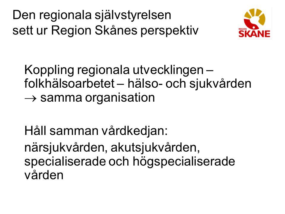 Den regionala självstyrelsen sett ur Region Skånes perspektiv Koppling regionala utvecklingen – folkhälsoarbetet – hälso- och sjukvården  samma organisation Håll samman vårdkedjan: närsjukvården, akutsjukvården, specialiserade och högspecialiserade vården