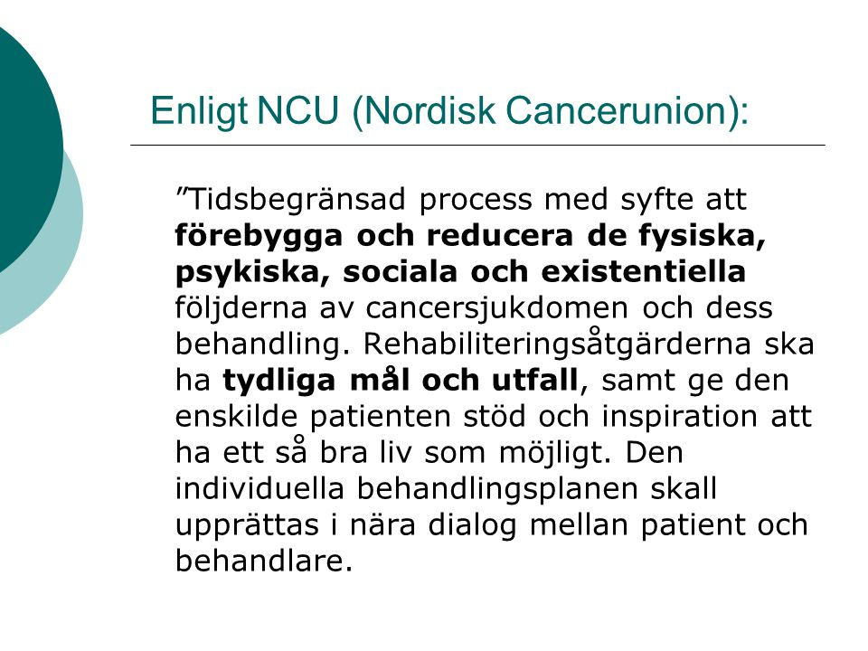 Enligt NCU (Nordisk Cancerunion): Tidsbegränsad process med syfte att förebygga och reducera de fysiska, psykiska, sociala och existentiella följderna av cancersjukdomen och dess behandling.