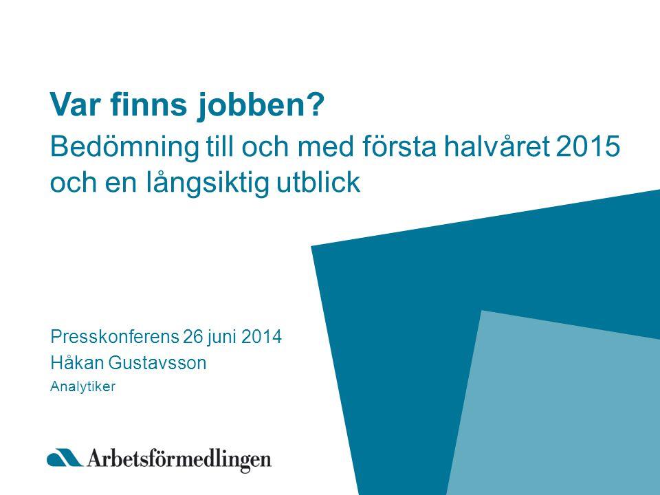 Var finns jobben? Bedömning till och med första halvåret 2015 och en långsiktig utblick Presskonferens 26 juni 2014 Håkan Gustavsson Analytiker