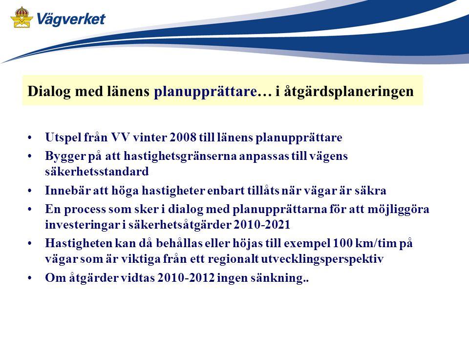 Dialog med länens planupprättare… i åtgärdsplaneringen Utspel från VV vinter 2008 till länens planupprättare Bygger på att hastighetsgränserna anpassas till vägens säkerhetsstandard Innebär att höga hastigheter enbart tillåts när vägar är säkra En process som sker i dialog med planupprättarna för att möjliggöra investeringar i säkerhetsåtgärder 2010-2021 Hastigheten kan då behållas eller höjas till exempel 100 km/tim på vägar som är viktiga från ett regionalt utvecklingsperspektiv Om åtgärder vidtas 2010-2012 ingen sänkning..